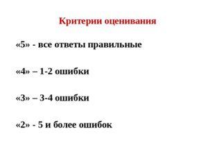 Критерии оценивания «5» - все ответы правильные «4» – 1-2 ошибки «3» – 3-4 ош