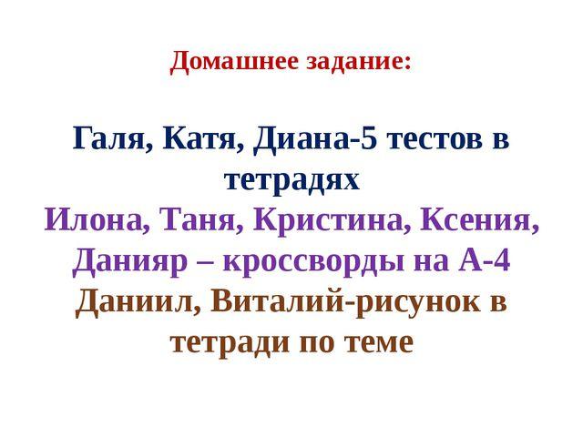 Домашнее задание: Галя, Катя, Диана-5 тестов в тетрадях Илона, Таня, Кристина...