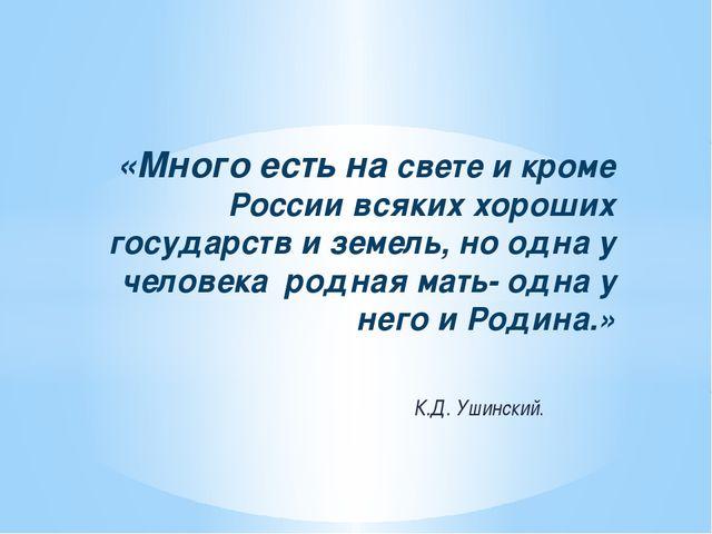 К.Д. Ушинский. «Много есть на свете и кроме России всяких хороших государств...