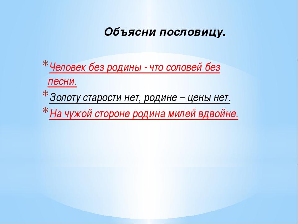 Объясни пословицу. Человек без родины - что соловей без песни. Золоту старост...