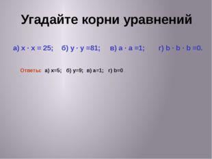 Угадайте корни уравнений а) x · x = 25; б) y · y =81; в) a · a =1; г) b · b ·