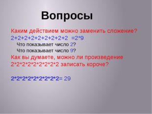 Вопросы Каким действием можно заменить сложение? 2+2+2+2+2+2+2+2+2 =2*9 Что п