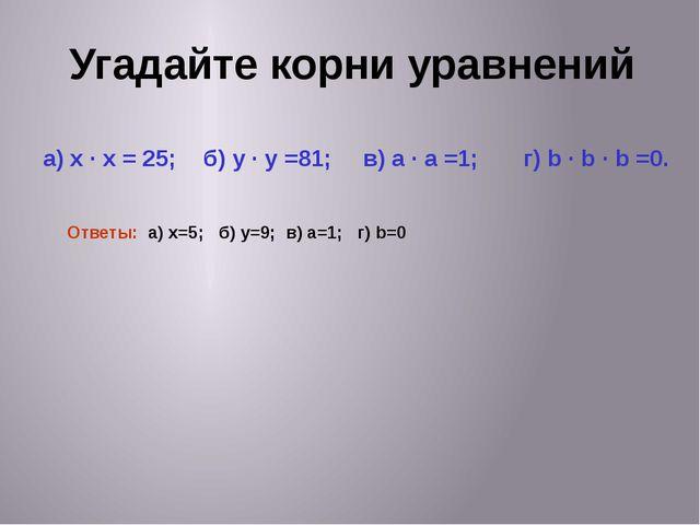 Угадайте корни уравнений а) x · x = 25; б) y · y =81; в) a · a =1; г) b · b ·...