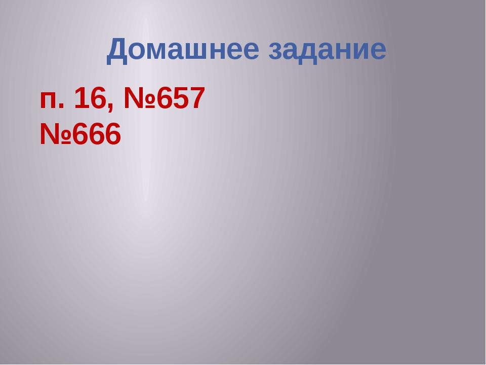 Домашнее задание п. 16, №657 №666