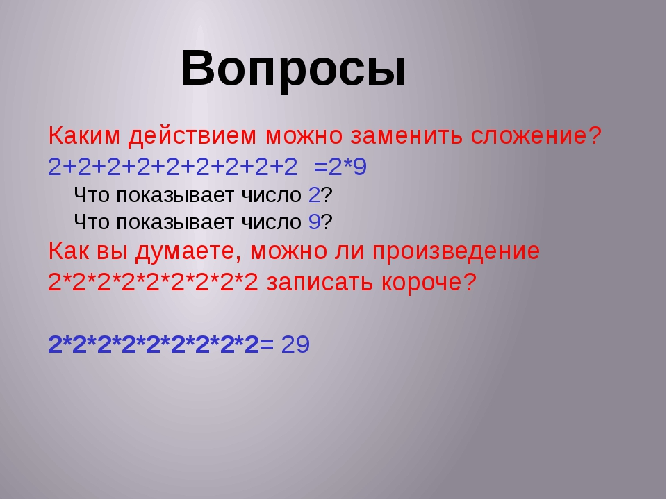 Вопросы Каким действием можно заменить сложение? 2+2+2+2+2+2+2+2+2 =2*9 Что п...