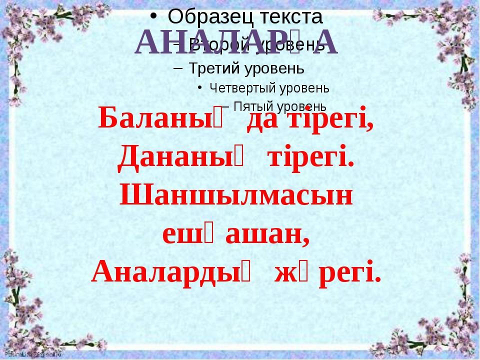 АНАЛАРҒА Баланың да тірегі, Дананың тірегі. Шаншылмасын ешқашан, Аналардың жү...