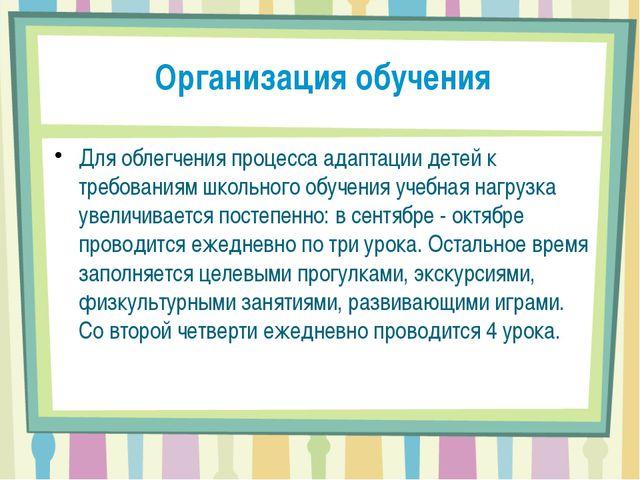 Организация обучения  Для облегчения процесса адаптации детей к требованиям...