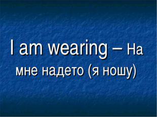 I am wearing – На мне надето (я ношу)