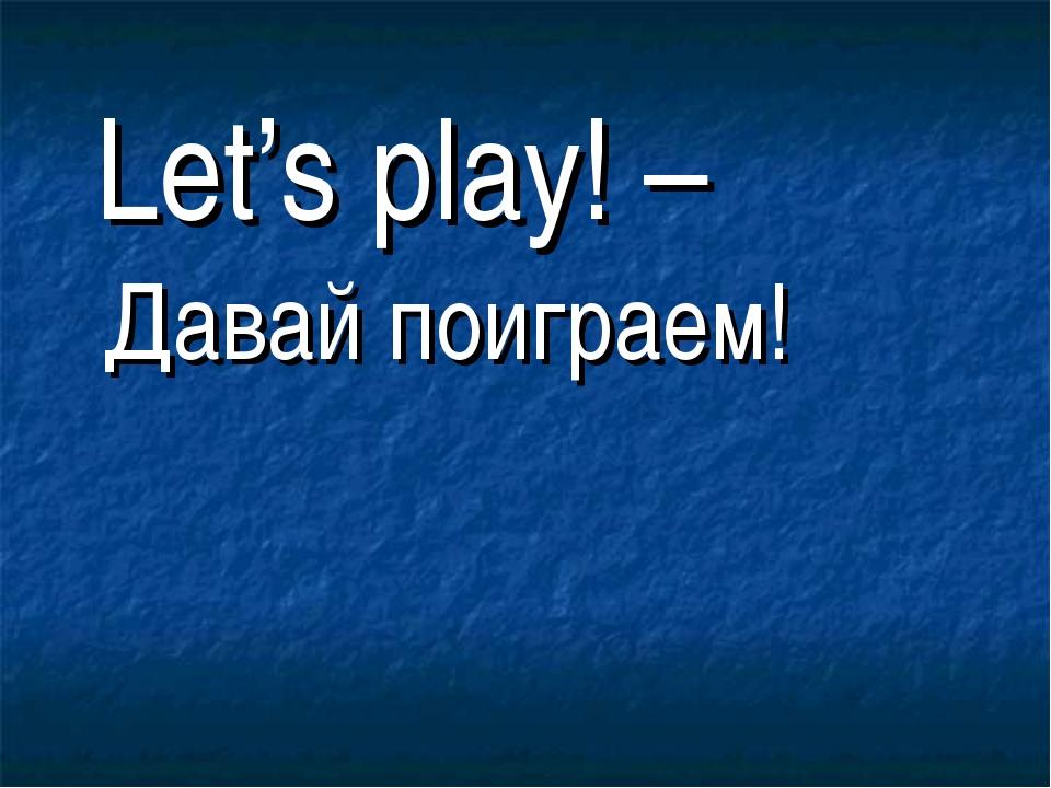 Let's play! – Давай поиграем!