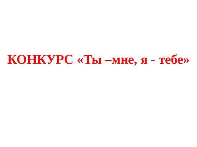 КОНКУРС «Ты –мне, я - тебе»