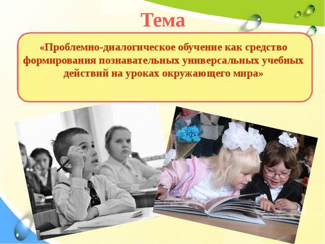 Тема «Проблемно-диалогическое обучение как средство формирования познаватель...