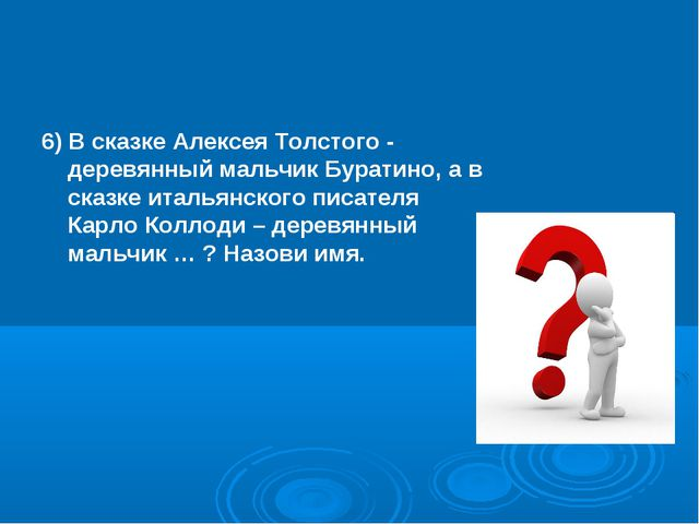 6) В сказке Алексея Толстого - деревянный мальчик Буратино, а в сказке италья...