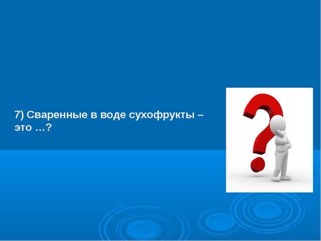 7) Сваренные в воде сухофрукты – это …?
