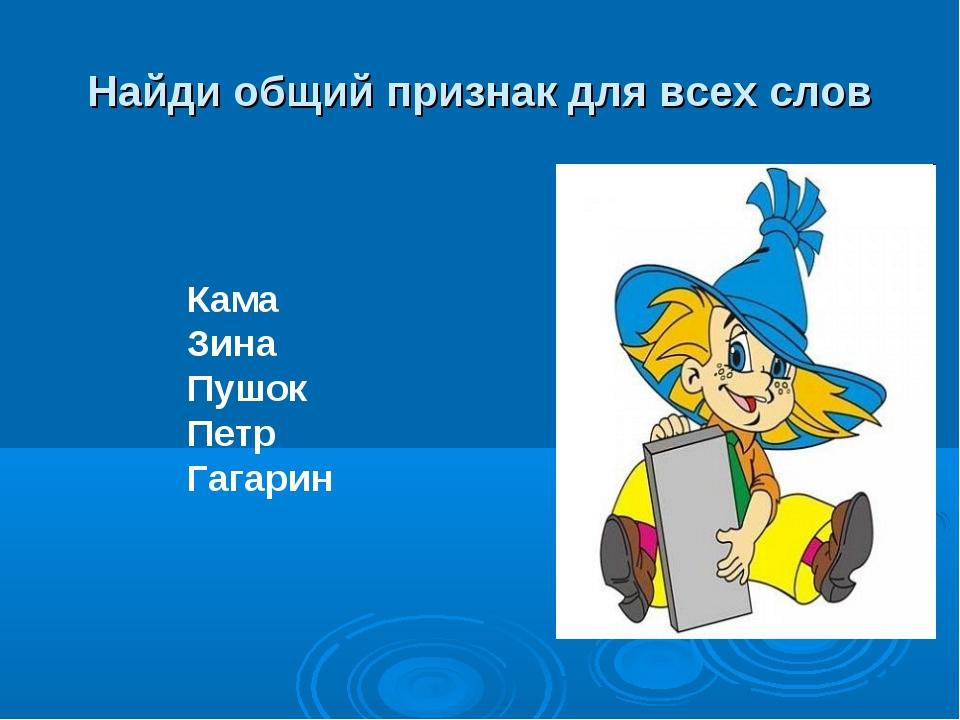 Найди общий признак для всех слов Кама Зина Пушок Петр Гагарин
