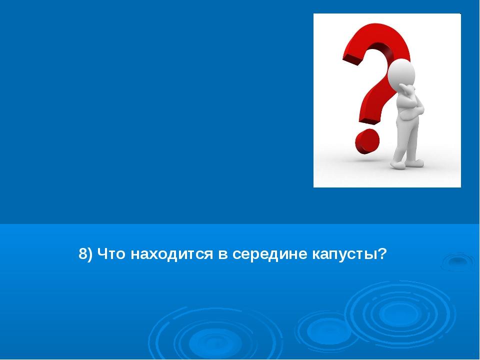 8) Что находится в середине капусты?
