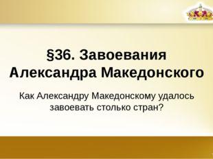 §36. Завоевания Александра Македонского Как Александру Македонскому удалось з