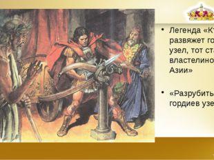 Легенда «Кто развяжет гордиев узел, тот станет властелином Азии» «Разрубить г
