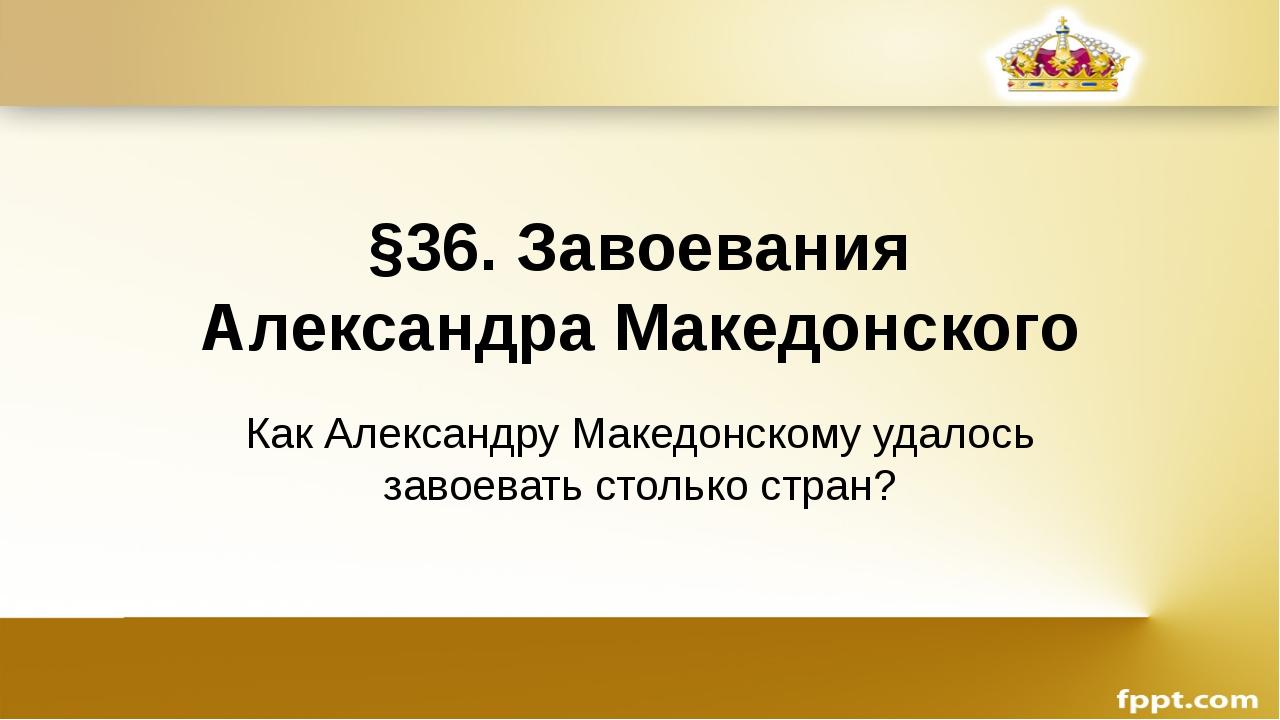 §36. Завоевания Александра Македонского Как Александру Македонскому удалось з...