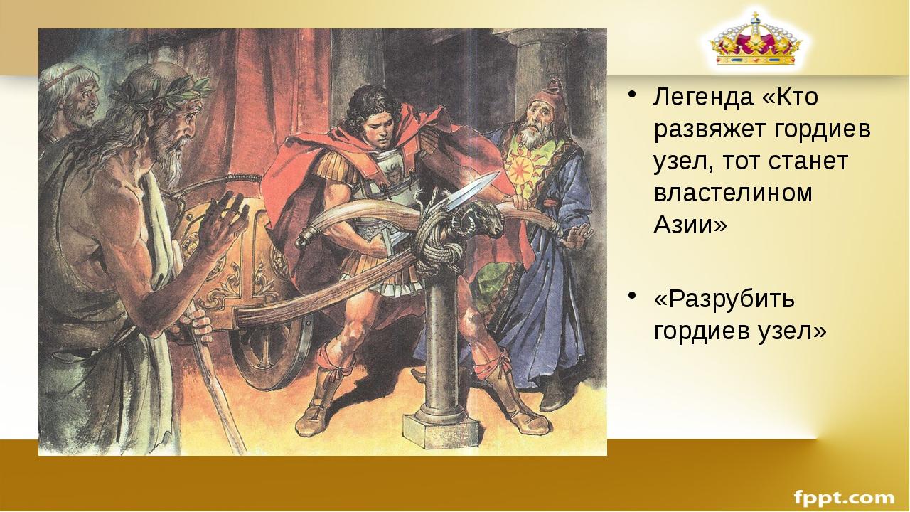 Легенда «Кто развяжет гордиев узел, тот станет властелином Азии» «Разрубить г...