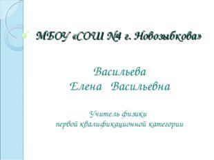 МБОУ «СОШ №4 г. Новозыбкова» Васильева Елена Васильевна Учитель физики первой