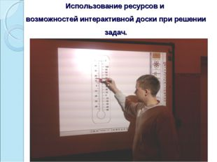 Использование ресурсов и возможностей интерактивной доски при решении задач.
