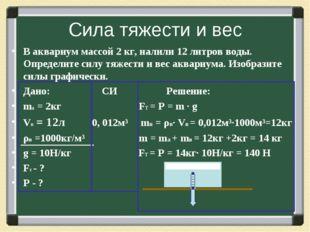 Сила тяжести и вес В аквариум массой 2 кг, налили 12 литров воды. Определите