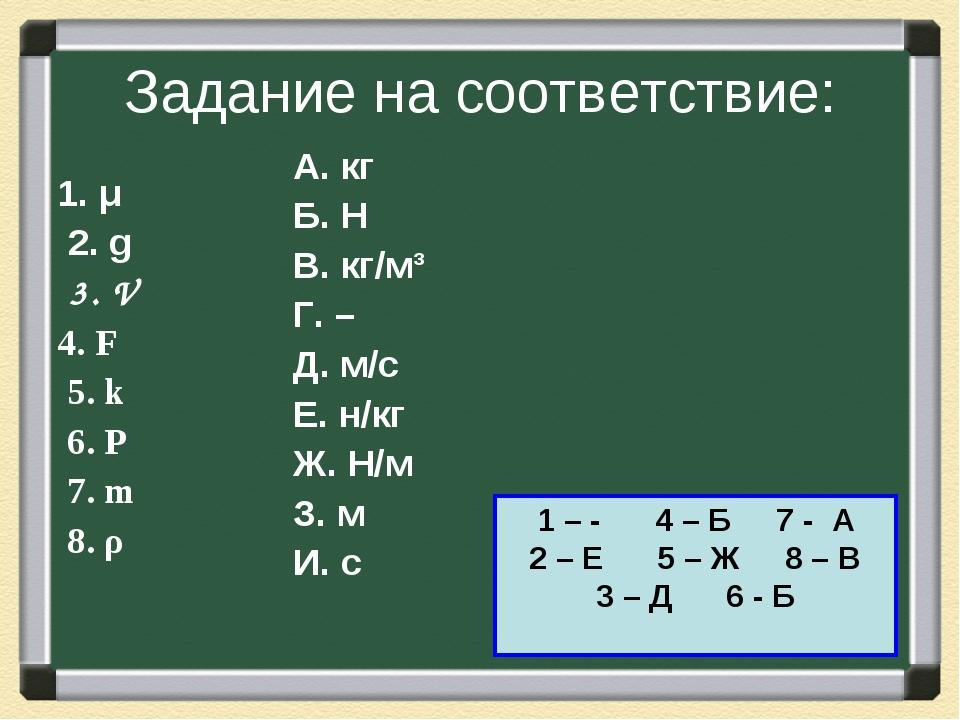 Задание на соответствие: 1. μ 2. g 3. V 4. F 5. k 6. Р 7. m 8. ρ А. кг Б. Н В...