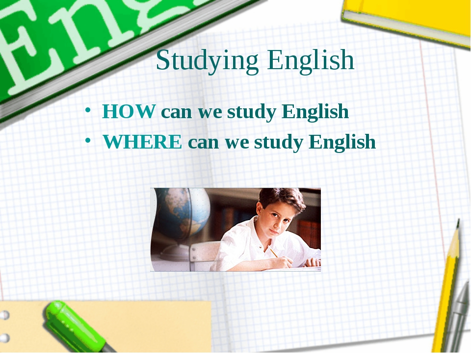 Studying English HOW can we study English WHERE can we study English