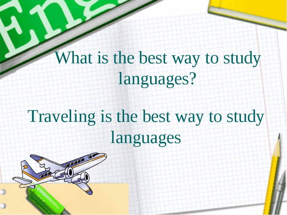 Traveling is the best way to study languages What is the best way to study la...