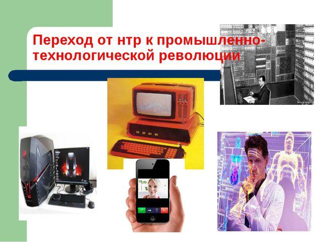 Переход от нтр к промышленно-технологической революции
