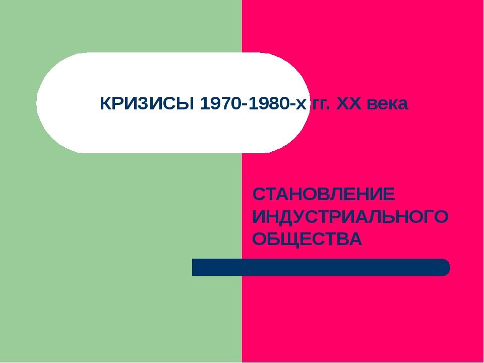 КРИЗИСЫ 1970-1980-х гг. ХХ века СТАНОВЛЕНИЕ ИНДУСТРИАЛЬНОГО ОБЩЕСТВА