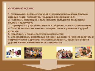 ОСНОВНЫЕ ЗАДАЧИ: 1. Познакомить детей c культурой стран изучаемого языка (му