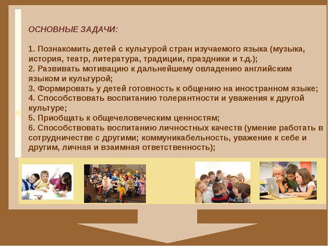 ОСНОВНЫЕ ЗАДАЧИ: 1. Познакомить детей c культурой стран изучаемого языка (му...
