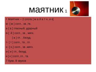 маятник 1 Маятник – 2 слога [ м а й а т н, и к] м -[ м ] согл., зв.,тв. а-[ а