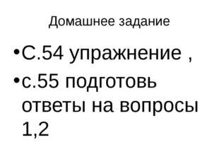 Домашнее задание С.54 упражнение , с.55 подготовь ответы на вопросы 1,2