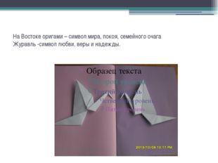 На Востоке оригами – символ мира, покоя, семейного очага Журавль -символ любв