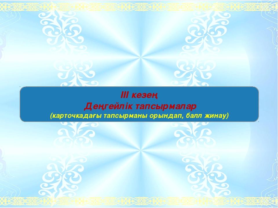 ІІІ кезең Деңгейлік тапсырмалар (карточкадағы тапсырманы орындап, балл жинау)