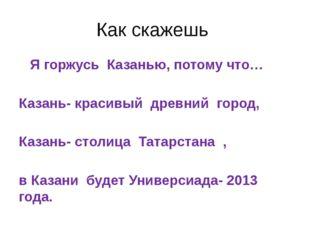 Как скажешь Я горжусь Казанью, потому что… Казань- красивый древний город, Ка