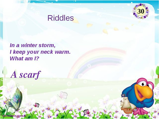 A scarf In a winter storm, I keep your neck warm. What am I? 30 Riddles