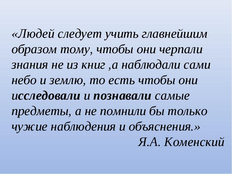 «Людей следует учить главнейшим образом тому, чтобы они черпали знания не из...