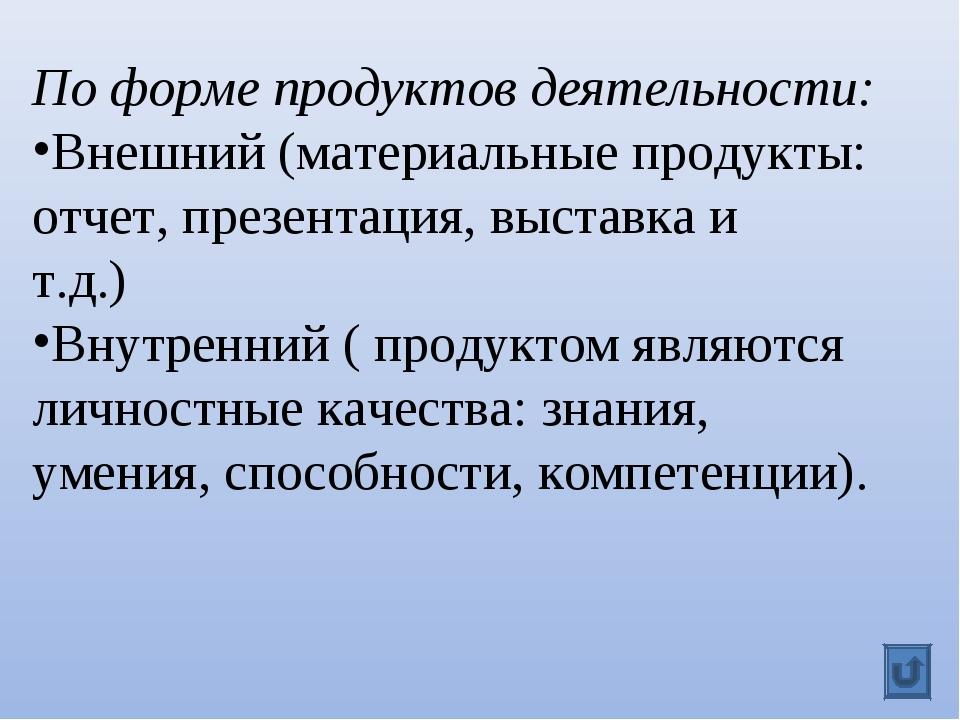 По форме продуктов деятельности: Внешний (материальные продукты: отчет, презе...
