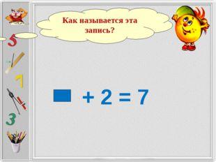 + 2 = 7 Как называется эта запись?