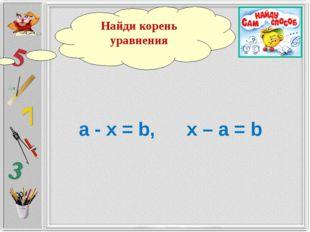 а - х = b, х – а = b Найди корень уравнения