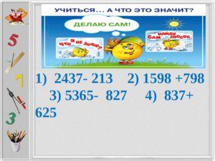 1) 2437- 213 2) 1598 +798 3) 5365- 827 4) 837+ 625
