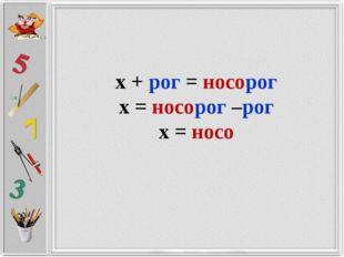 х + рог = носорог х = носорог –рог х = носо