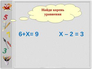 6+Х= 9 Х – 2 = 3 Найди корень уравнения
