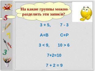 3 + 5, 7 - 3 А+В С+Р 3 < 9, 10 > 6 7+2=10 7 + 2 = 9 На какие группы можно раз
