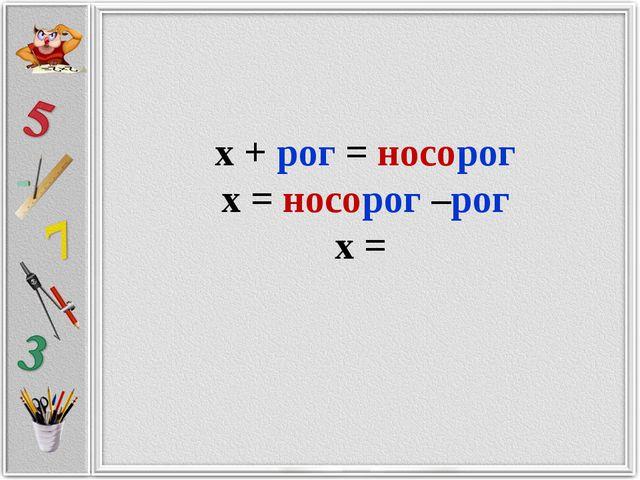 х + рог = носорог х = носорог –рог х =
