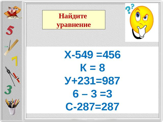 Х-549 =456 К = 8 У+231=987 6 – 3 =3 С-287=287 Найдите уравнение
