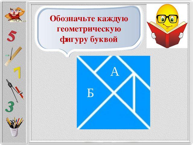 Обозначьте каждую геометрическую фигуру буквой А Б